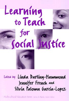 Learning to Teach for Social Justice By Darling-Hammond, Linda (EDT)/ French, Jennifer (EDT)/ Garcia-Lopez, Silvia Paloma (EDT)